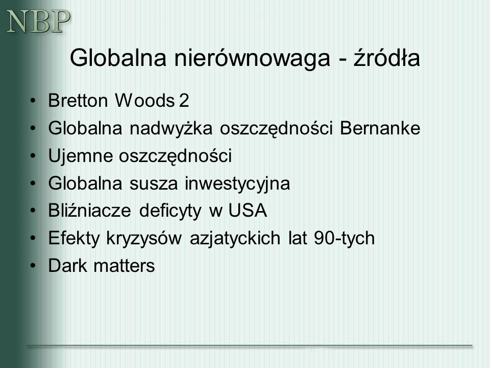 Globalna nierównowaga - źródła Bretton Woods 2 Globalna nadwyżka oszczędności Bernanke Ujemne oszczędności Globalna susza inwestycyjna Bliźniacze deficyty w USA Efekty kryzysów azjatyckich lat 90-tych Dark matters