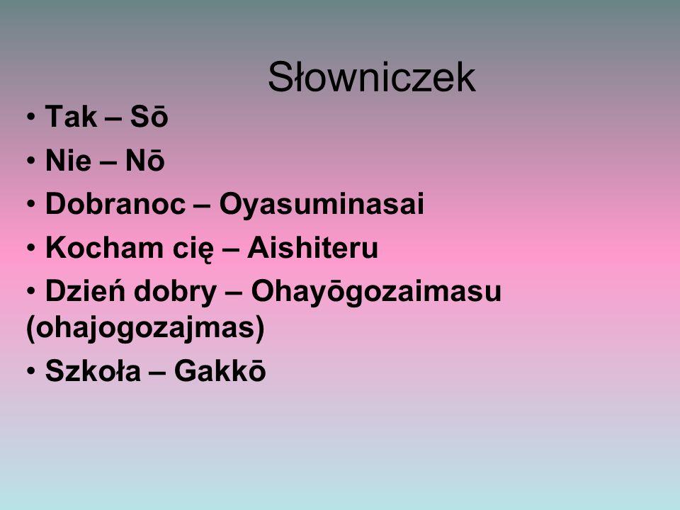 Słowniczek Tak – Sō Nie – Nō Dobranoc – Oyasuminasai Kocham cię – Aishiteru Dzień dobry – Ohayōgozaimasu (ohajogozajmas) Szkoła – Gakkō