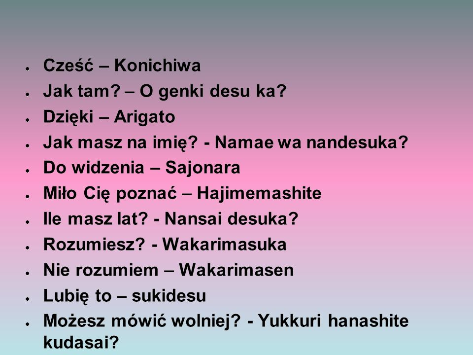 ● Cześć – Konichiwa ● Jak tam? – O genki desu ka? ● Dzięki – Arigato ● Jak masz na imię? - Namae wa nandesuka? ● Do widzenia – Sajonara ● Miło Cię poz