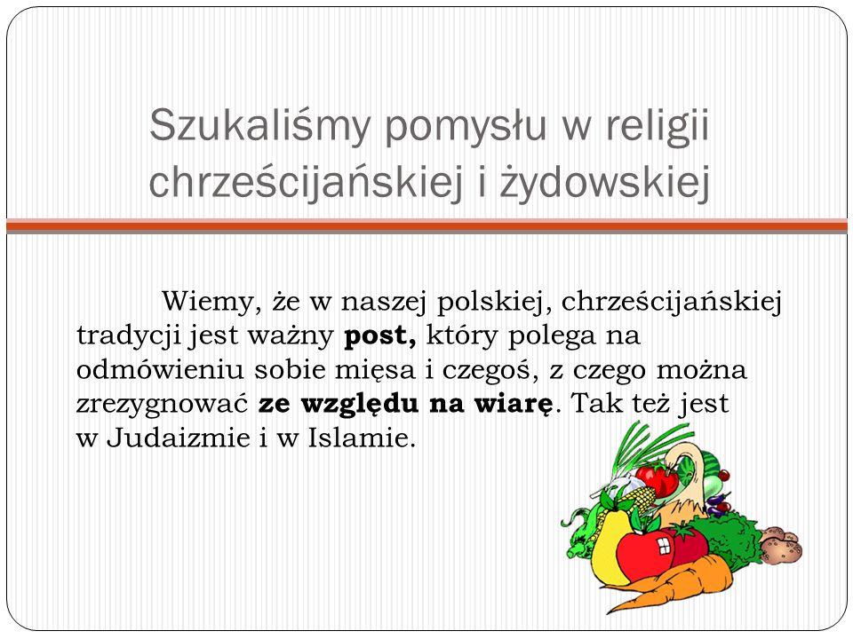 Szukaliśmy pomysłu w religii chrześcijańskiej i żydowskiej Wiemy, że w naszej polskiej, chrześcijańskiej tradycji jest ważny post, który polega na odmówieniu sobie mięsa i czegoś, z czego można zrezygnować ze względu na wiarę.
