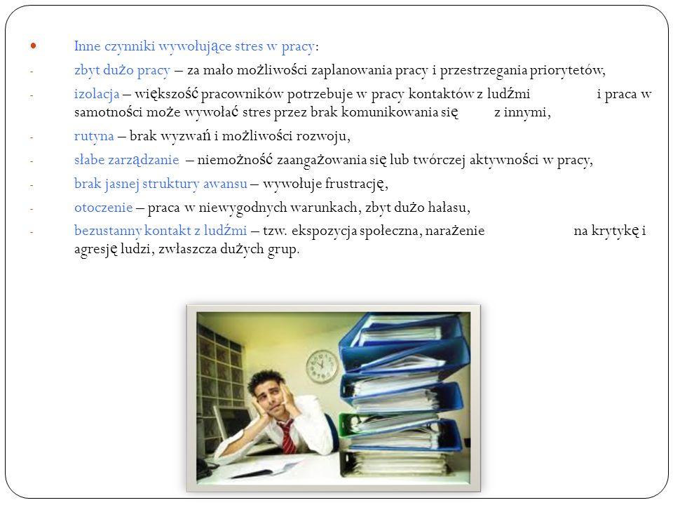 Inne czynniki wywołuj ą ce stres w pracy: - zbyt du ż o pracy – za mało mo ż liwo ś ci zaplanowania pracy i przestrzegania priorytetów, - izolacja – w