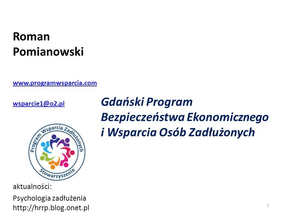 Roman Pomianowski www.programwsparcia.com wsparcie1@o2.pl aktualności: Psychologia zadłużenia http://hrrp.blog.onet.pl 1 Gdański Program Bezpieczeństwa Ekonomicznego i Wsparcia Osób Zadłużonych