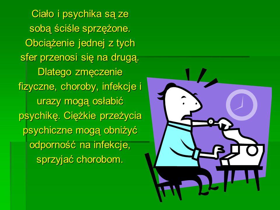 Ciało i psychika są ze sobą ściśle sprzężone. Obciążenie jednej z tych sfer przenosi się na drugą. Dlatego zmęczenie fizyczne, choroby, infekcje i ura