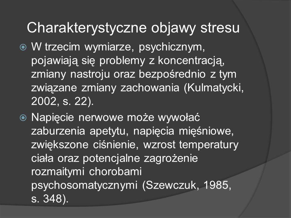 Charakterystyczne objawy stresu  W trzecim wymiarze, psychicznym, pojawiają się problemy z koncentracją, zmiany nastroju oraz bezpośrednio z tym związane zmiany zachowania (Kulmatycki, 2002, s.