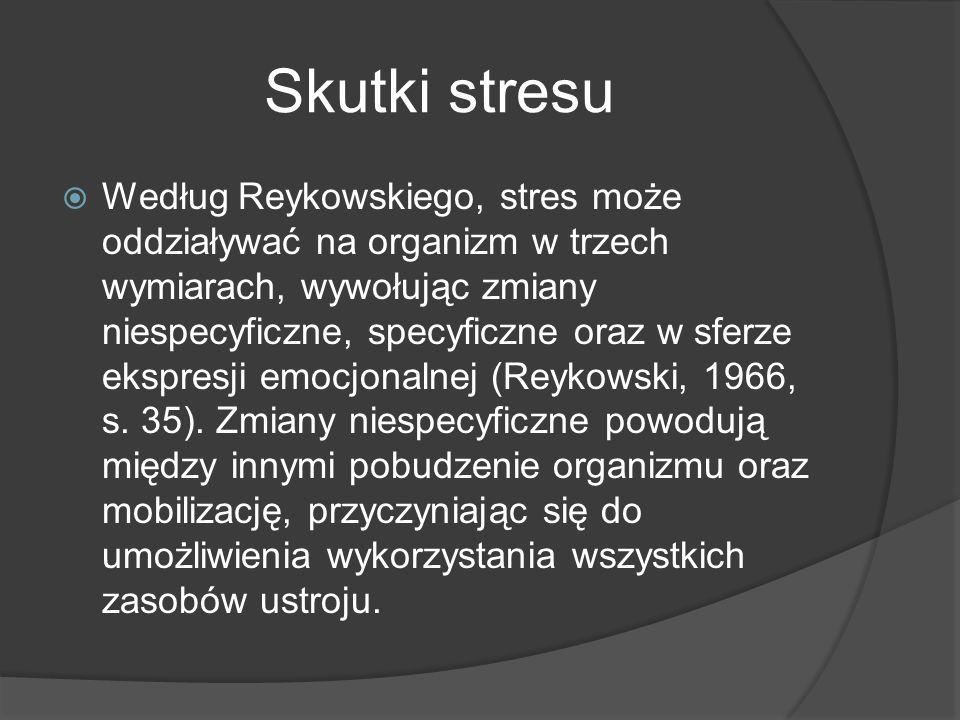 Skutki stresu  Według Reykowskiego, stres może oddziaływać na organizm w trzech wymiarach, wywołując zmiany niespecyficzne, specyficzne oraz w sferze ekspresji emocjonalnej (Reykowski, 1966, s.