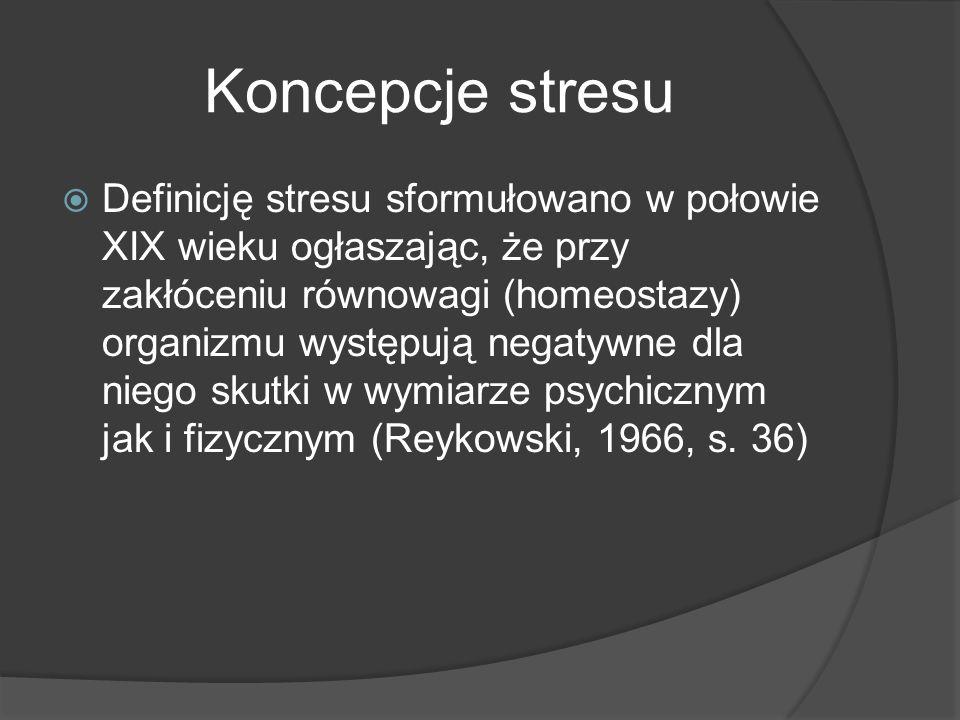Koncepcje stresu  Definicję stresu sformułowano w połowie XIX wieku ogłaszając, że przy zakłóceniu równowagi (homeostazy) organizmu występują negatywne dla niego skutki w wymiarze psychicznym jak i fizycznym (Reykowski, 1966, s.
