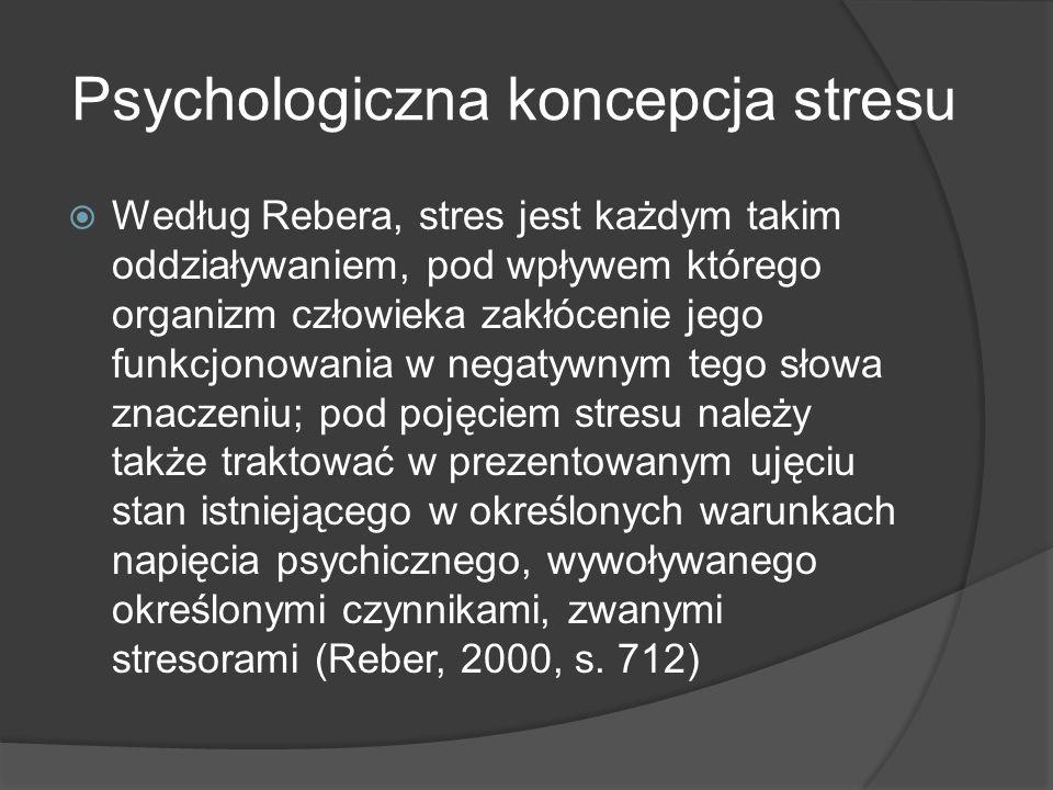 Psychologiczna koncepcja stresu  Według Rebera, stres jest każdym takim oddziaływaniem, pod wpływem którego organizm człowieka zakłócenie jego funkcjonowania w negatywnym tego słowa znaczeniu; pod pojęciem stresu należy także traktować w prezentowanym ujęciu stan istniejącego w określonych warunkach napięcia psychicznego, wywoływanego określonymi czynnikami, zwanymi stresorami (Reber, 2000, s.