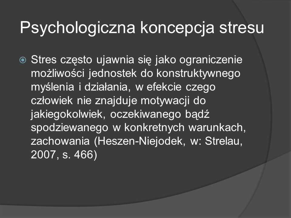 Psychologiczna koncepcja stresu  Stres często ujawnia się jako ograniczenie możliwości jednostek do konstruktywnego myślenia i działania, w efekcie czego człowiek nie znajduje motywacji do jakiegokolwiek, oczekiwanego bądź spodziewanego w konkretnych warunkach, zachowania (Heszen-Niejodek, w: Strelau, 2007, s.