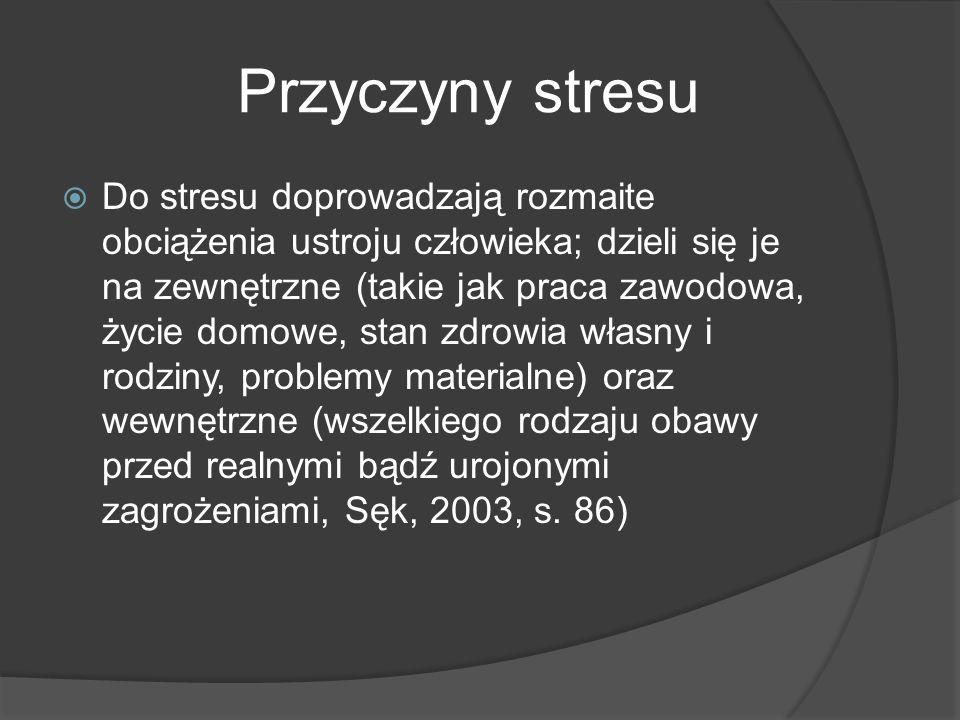 Przyczyny stresu  Do stresu doprowadzają rozmaite obciążenia ustroju człowieka; dzieli się je na zewnętrzne (takie jak praca zawodowa, życie domowe, stan zdrowia własny i rodziny, problemy materialne) oraz wewnętrzne (wszelkiego rodzaju obawy przed realnymi bądź urojonymi zagrożeniami, Sęk, 2003, s.