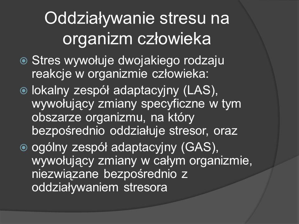 Oddziaływanie stresu na organizm człowieka  Stres wywołuje dwojakiego rodzaju reakcje w organizmie człowieka:  lokalny zespół adaptacyjny (LAS), wywołujący zmiany specyficzne w tym obszarze organizmu, na który bezpośrednio oddziałuje stresor, oraz  ogólny zespół adaptacyjny (GAS), wywołujący zmiany w całym organizmie, niezwiązane bezpośrednio z oddziaływaniem stresora
