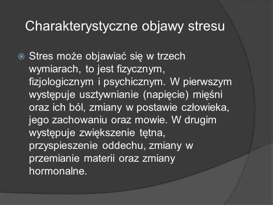 Charakterystyczne objawy stresu  Stres może objawiać się w trzech wymiarach, to jest fizycznym, fizjologicznym i psychicznym.