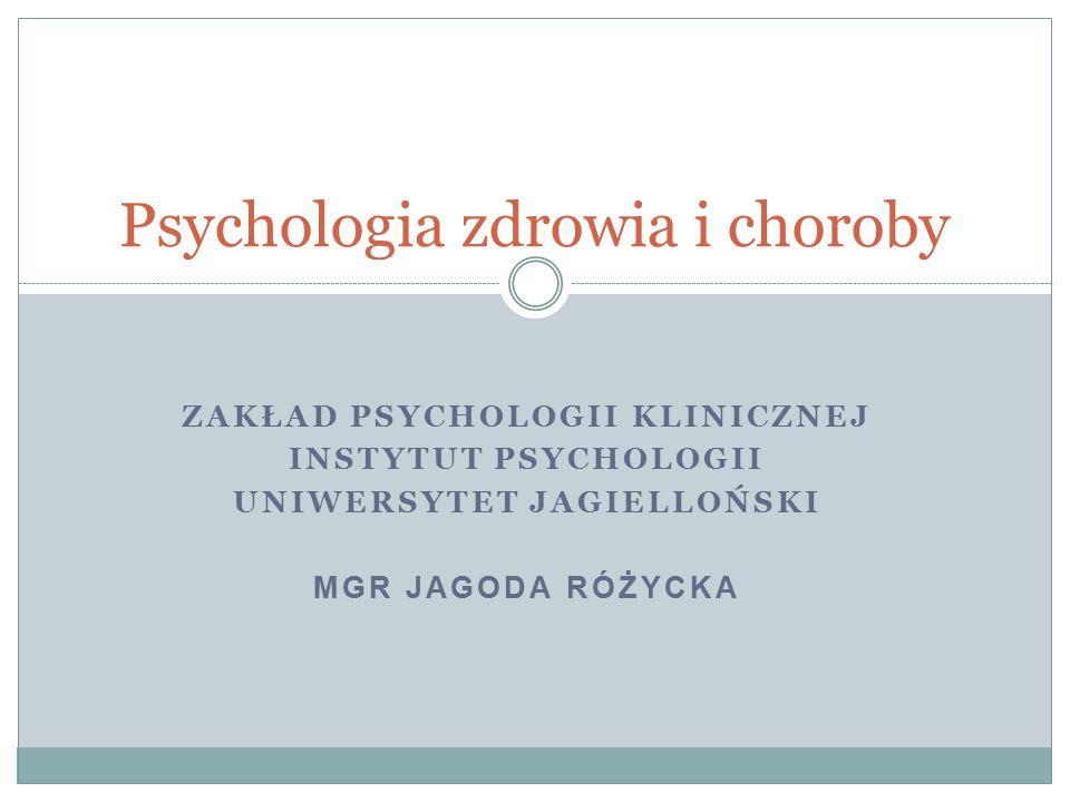 ZAKŁAD PSYCHOLOGII KLINICZNEJ INSTYTUT PSYCHOLOGII UNIWERSYTET JAGIELLOŃSKI MGR JAGODA RÓŻYCKA Psychologia zdrowia i choroby