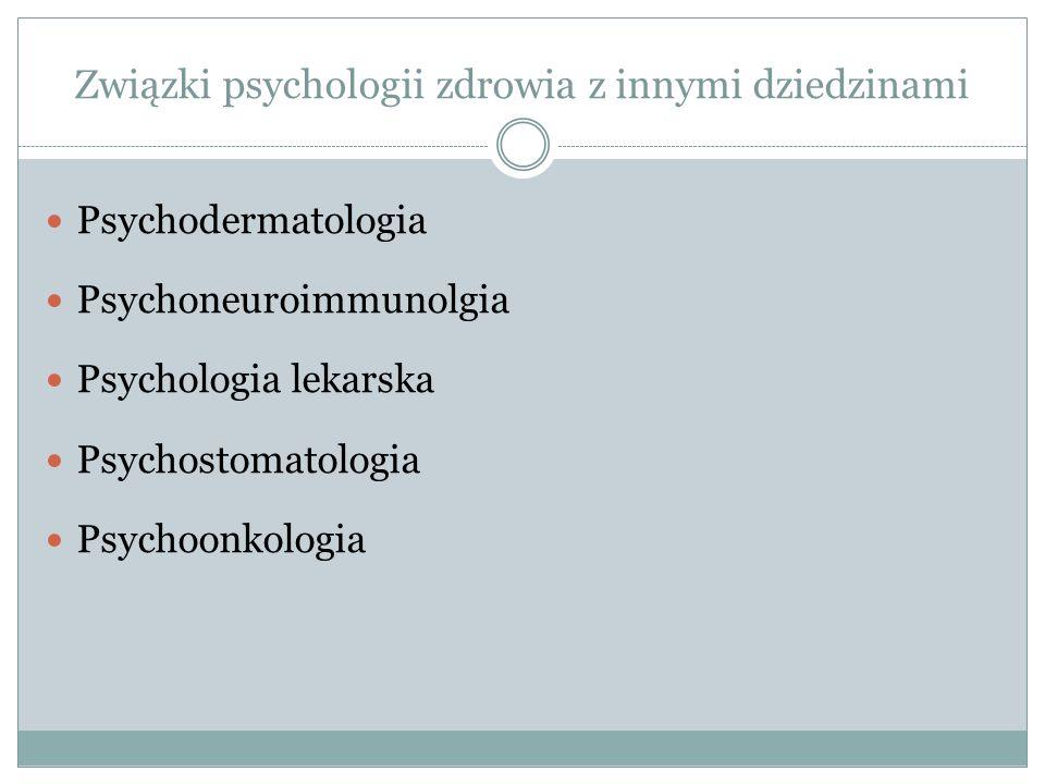 Związki psychologii zdrowia z innymi dziedzinami Psychodermatologia Psychoneuroimmunolgia Psychologia lekarska Psychostomatologia Psychoonkologia