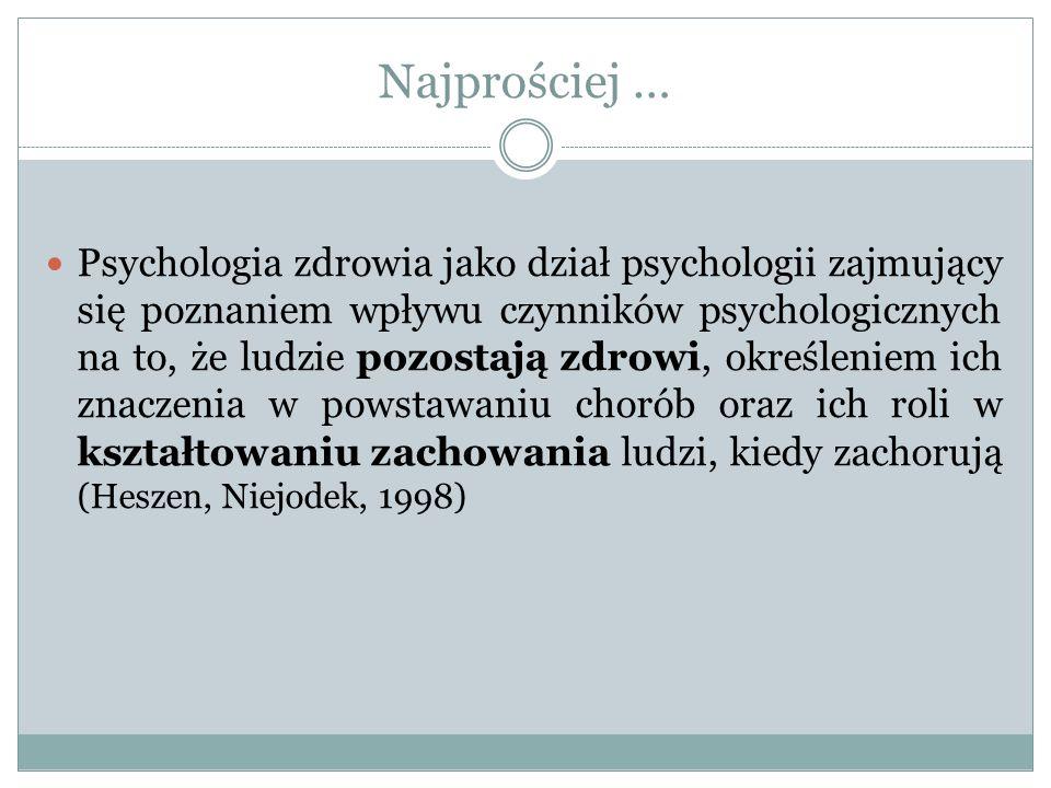Najprościej … Psychologia zdrowia jako dział psychologii zajmujący się poznaniem wpływu czynników psychologicznych na to, że ludzie pozostają zdrowi, określeniem ich znaczenia w powstawaniu chorób oraz ich roli w kształtowaniu zachowania ludzi, kiedy zachorują (Heszen, Niejodek, 1998)