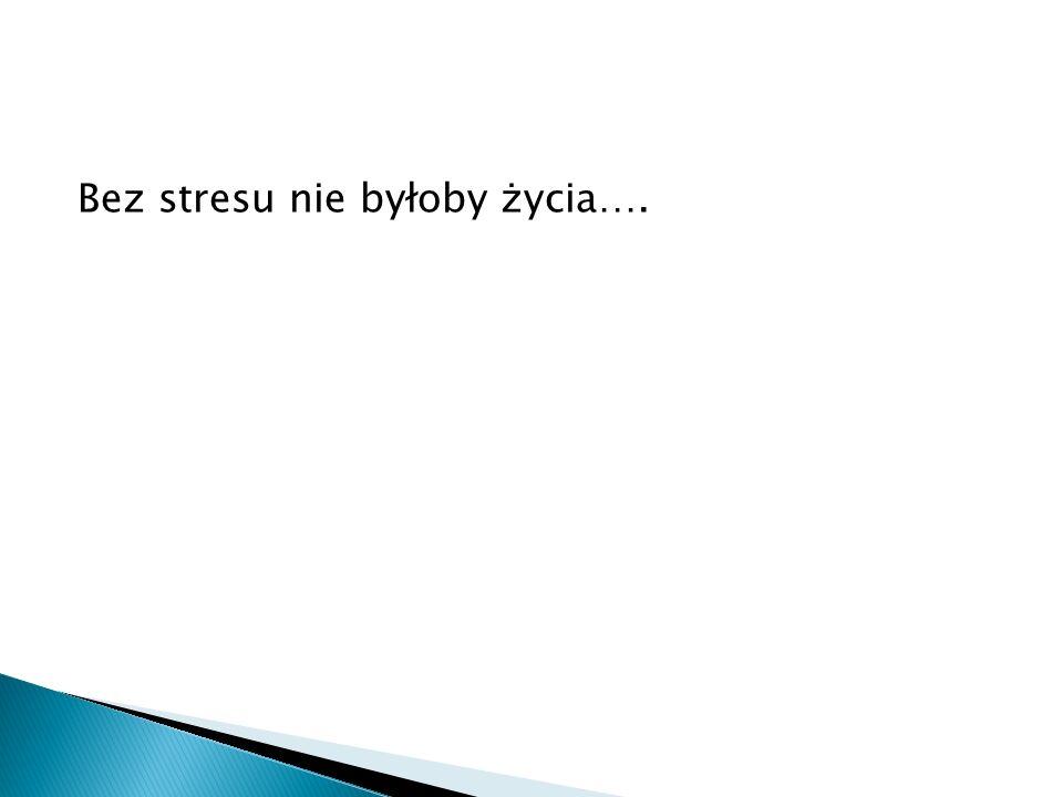 Bez stresu nie byłoby życia….