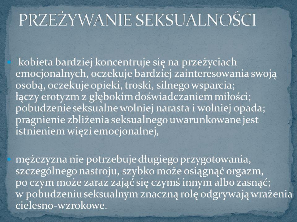 kobieta bardziej koncentruje się na przeżyciach emocjonalnych, oczekuje bardziej zainteresowania swoją osobą, oczekuje opieki, troski, silnego wsparcia; łączy erotyzm z głębokim doświadczaniem miłości; pobudzenie seksualne wolniej narasta i wolniej opada; pragnienie zbliżenia seksualnego uwarunkowane jest istnieniem więzi emocjonalnej, mężczyzna nie potrzebuje długiego przygotowania, szczególnego nastroju, szybko może osiągnąć orgazm, po czym może zaraz zająć się czymś innym albo zasnąć; w pobudzeniu seksualnym znaczną rolę odgrywają wrażenia cielesno-wzrokowe.