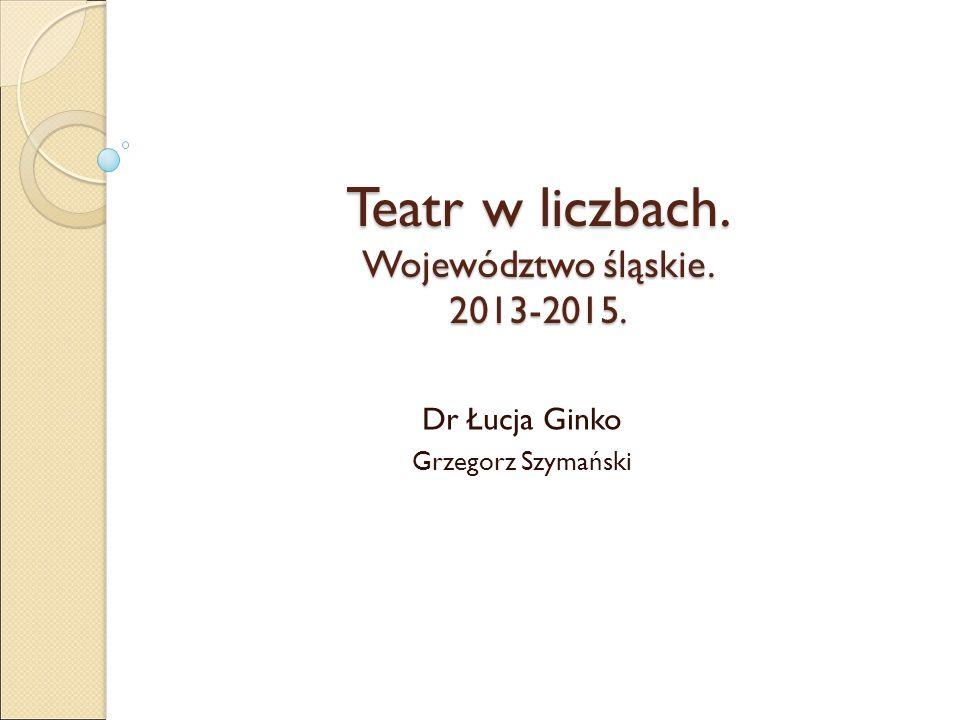 Teatr w liczbach. Województwo śląskie. 2013-2015. Dr Łucja Ginko Grzegorz Szymański