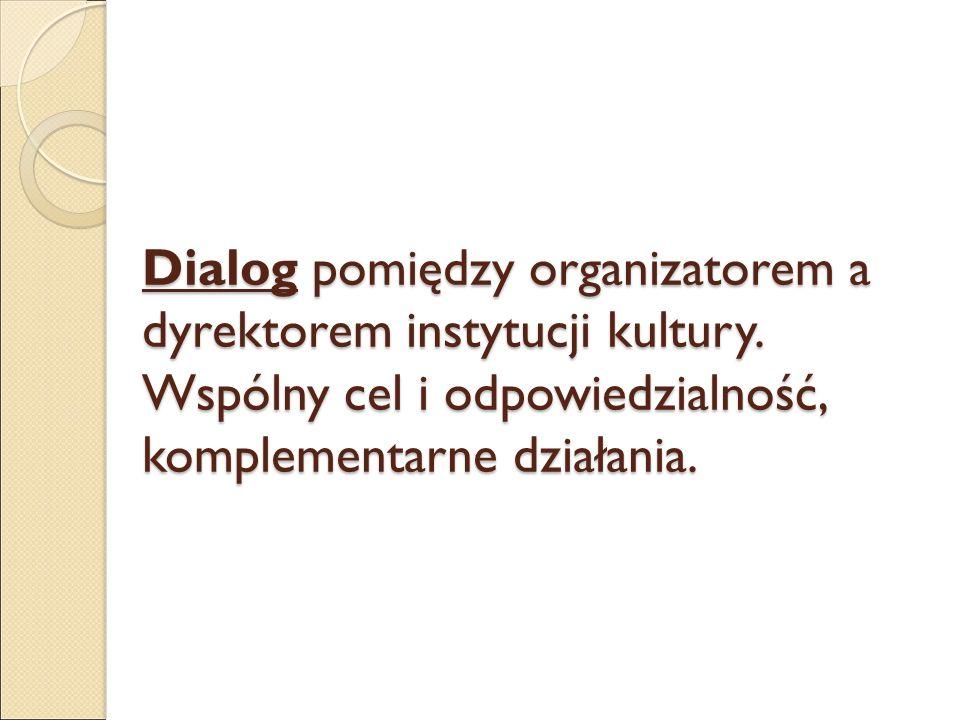 Dialog pomiędzy organizatorem a dyrektorem instytucji kultury. Wspólny cel i odpowiedzialność, komplementarne działania.