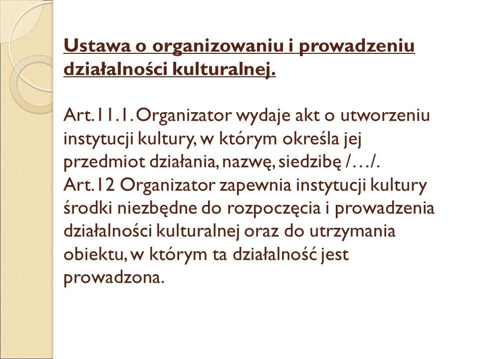 Ustawa o organizowaniu i prowadzeniu działalności kulturalnej. Art.11.1. Organizator wydaje akt o utworzeniu instytucji kultury, w którym określa jej