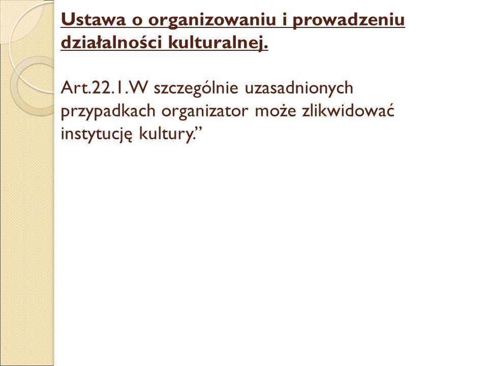 Ustawa o organizowaniu i prowadzeniu działalności kulturalnej. Art.22.1.W szczególnie uzasadnionych przypadkach organizator może zlikwidować instytucj