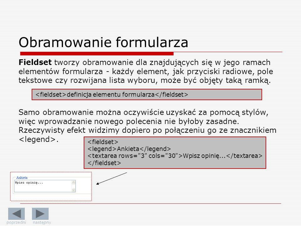 Obramowanie formularza Fieldset tworzy obramowanie dla znajdujących się w jego ramach elementów formularza - każdy element, jak przyciski radiowe, pole tekstowe czy rozwijana lista wyboru, może być objęty taką ramką.