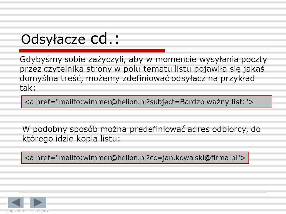 Gdybyśmy sobie zażyczyli, aby w momencie wysyłania poczty przez czytelnika strony w polu tematu listu pojawiła się jakaś domyślna treść, możemy zdefiniować odsyłacz na przykład tak: W podobny sposób można predefiniować adres odbiorcy, do którego idzie kopia listu: Odsyłacze cd.: poprzedni następny