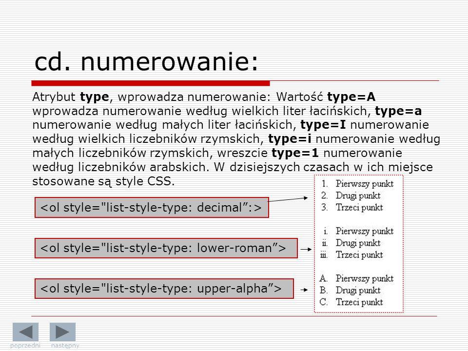 Atrybut type, wprowadza numerowanie: Wartość type=A wprowadza numerowanie według wielkich liter łacińskich, type=a numerowanie według małych liter łacińskich, type=I numerowanie według wielkich liczebników rzymskich, type=i numerowanie według małych liczebników rzymskich, wreszcie type=1 numerowanie według liczebników arabskich.