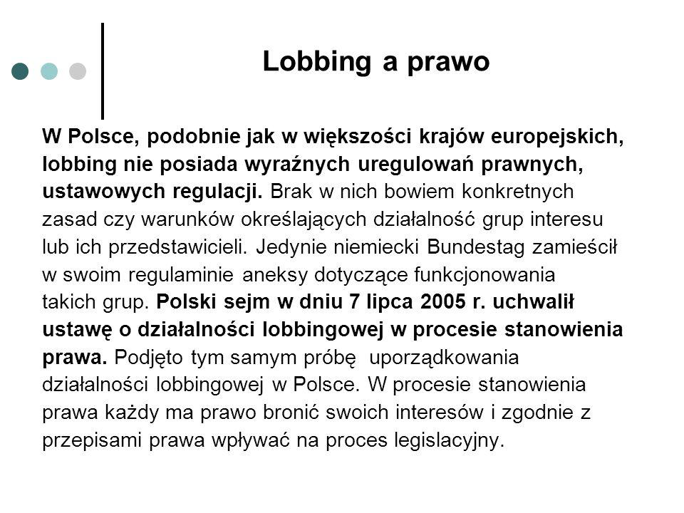 Działalność lobbingowa w Polsce W Polsce działalność lobbystyczną uprawiają najczęściej: duże przedsiębiorstwa i korporacje – wśród nich główną rolę pełnią firmy zagraniczne, które przenoszą z innych krajów rozwiązania organizacyjne i strategie lobbystyczne i stosują je w Polsce.