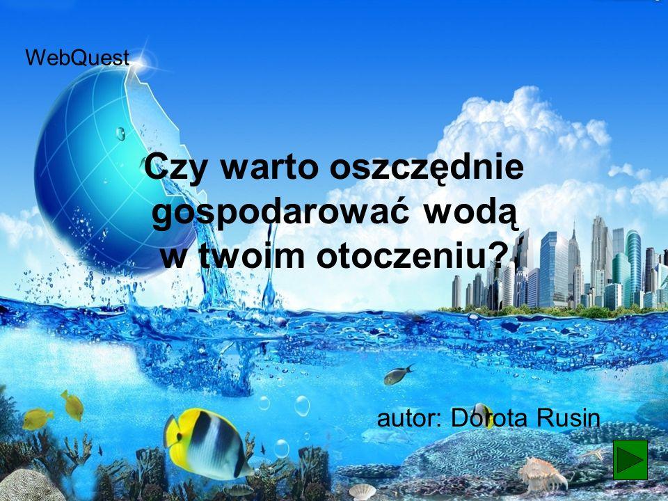 Czy warto oszczędnie gospodarować wodą w twoim otoczeniu? autor: Dorota Rusin WebQuest