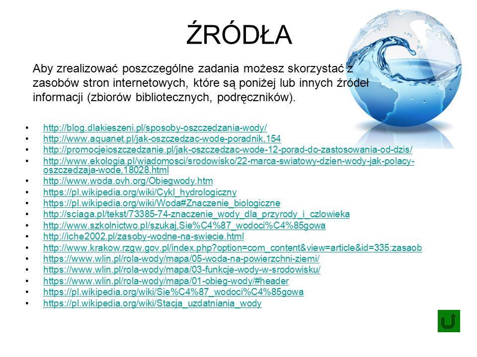 ŹRÓDŁA http://blog.dlakieszeni.pl/sposoby-oszczedzania-wody/ http://www.aquanet.pl/jak-oszczedzac-wode-poradnik,154 http://promocjeioszczedzanie.pl/jak-oszczedzac-wode-12-porad-do-zastosowania-od-dzis/ http://www.ekologia.pl/wiadomosci/srodowisko/22-marca-swiatowy-dzien-wody-jak-polacy- oszczedzaja-wode,18028.htmlhttp://www.ekologia.pl/wiadomosci/srodowisko/22-marca-swiatowy-dzien-wody-jak-polacy- oszczedzaja-wode,18028.html http://www.woda.ovh.org/Obiegwody.htm https://pl.wikipedia.org/wiki/Cykl_hydrologiczny https://pl.wikipedia.org/wiki/Woda#Znaczenie_biologiczne http://sciaga.pl/tekst/73385-74-znaczenie_wody_dla_przyrody_i_czlowieka http://www.szkolnictwo.pl/szukaj,Sie%C4%87_wodoci%C4%85gowa http://iche2002.pl/zasoby-wodne-na-swiecie.html http://www.krakow.rzgw.gov.pl/index.php option=com_content&view=article&id=335:zasaob https://www.wlin.pl/rola-wody/mapa/05-woda-na-powierzchni-ziemi/ https://www.wlin.pl/rola-wody/mapa/03-funkcje-wody-w-srodowisku/ https://www.wlin.pl/rola-wody/mapa/01-obieg-wody/#header https://pl.wikipedia.org/wiki/Sie%C4%87_wodoci%C4%85gowa https://pl.wikipedia.org/wiki/Stacja_uzdatniania_wody Aby zrealizować poszczególne zadania możesz skorzystać z zasobów stron internetowych, które są poniżej lub innych źródeł informacji (zbiorów bibliotecznych, podręczników).