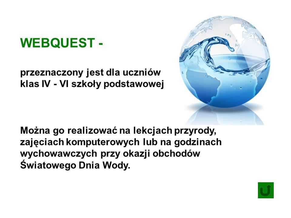 WEBQUEST - przeznaczony jest dla uczniów klas IV - VI szkoły podstawowej Można go realizować na lekcjach przyrody, zajęciach komputerowych lub na godzinach wychowawczych przy okazji obchodów Światowego Dnia Wody.