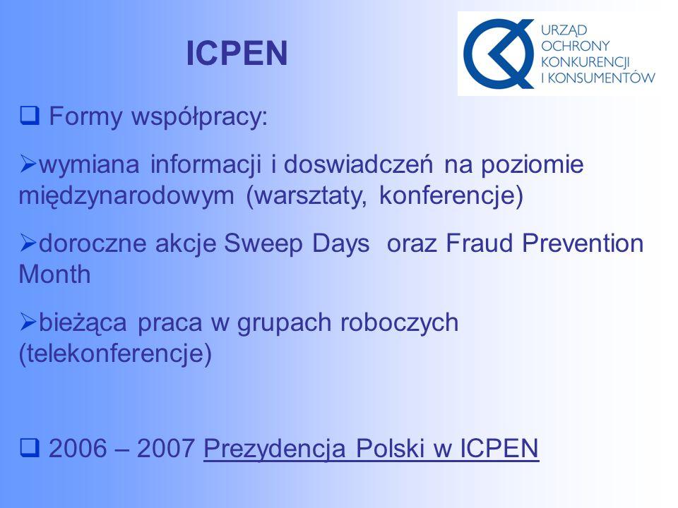 ICPEN  Formy współpracy:  wymiana informacji i doswiadczeń na poziomie międzynarodowym (warsztaty, konferencje)  doroczne akcje Sweep Days oraz Fraud Prevention Month  bieżąca praca w grupach roboczych (telekonferencje)  2006 – 2007 Prezydencja Polski w ICPEN