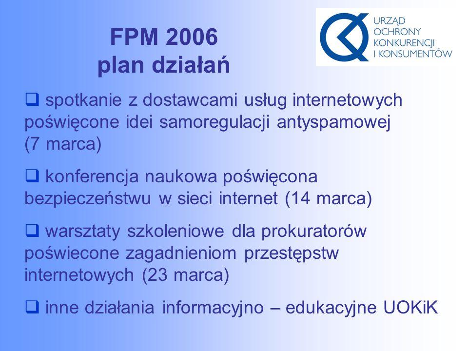 FPM 2006 plan działań  spotkanie z dostawcami usług internetowych poświęcone idei samoregulacji antyspamowej (7 marca)  konferencja naukowa poświęcona bezpieczeństwu w sieci internet (14 marca)  warsztaty szkoleniowe dla prokuratorów poświecone zagadnieniom przestępstw internetowych (23 marca)  inne działania informacyjno – edukacyjne UOKiK