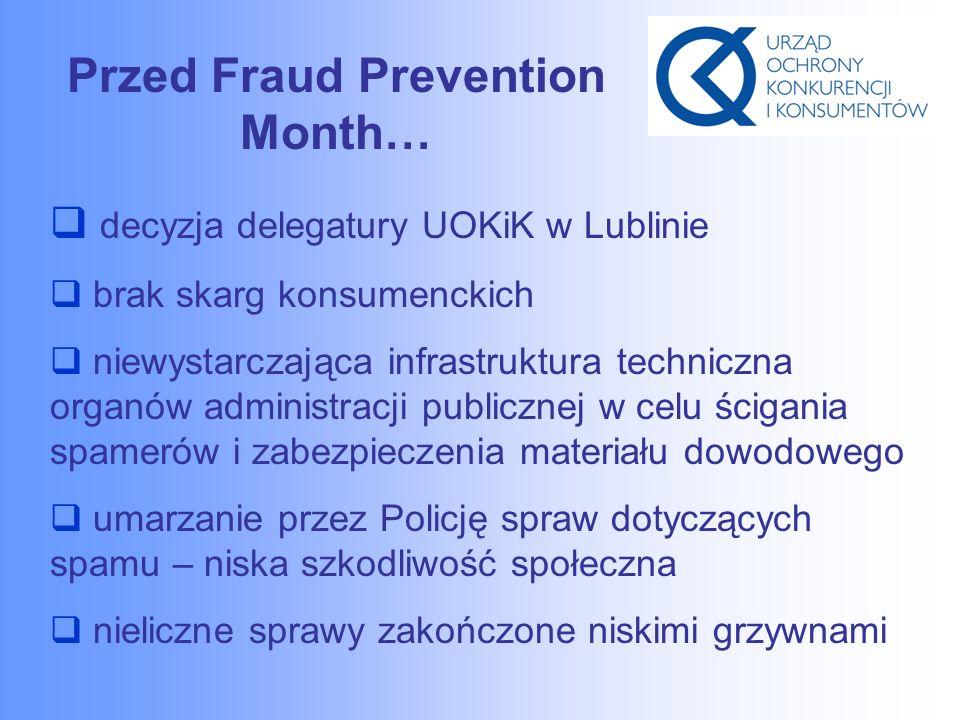 Przed Fraud Prevention Month…  decyzja delegatury UOKiK w Lublinie  brak skarg konsumenckich  niewystarczająca infrastruktura techniczna organów administracji publicznej w celu ścigania spamerów i zabezpieczenia materiału dowodowego  umarzanie przez Policję spraw dotyczących spamu – niska szkodliwość społeczna  nieliczne sprawy zakończone niskimi grzywnami