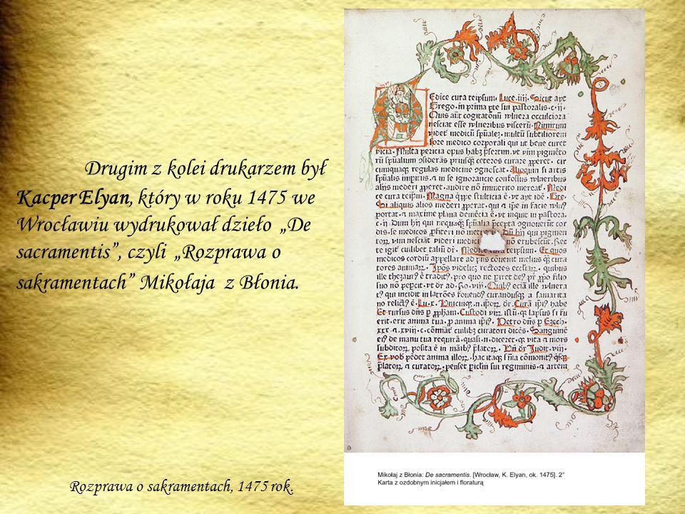 """Drugim z kolei drukarzem był Kacper Elyan, który w roku 1475 we Wrocławiu wydrukował dzieło """"De sacramentis , czyli """"Rozprawa o sakramentach Mikołaja z Błonia."""
