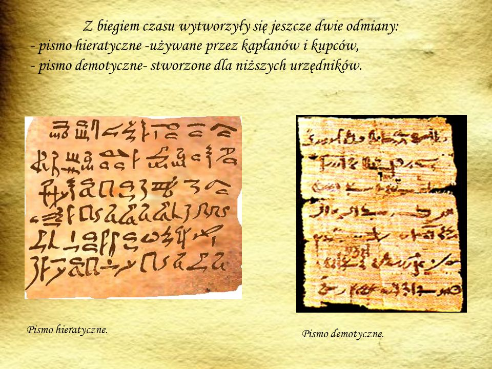 Z biegiem czasu wytworzyły się jeszcze dwie odmiany: - pismo hieratyczne -używane przez kapłanów i kupców, - pismo demotyczne- stworzone dla niższych urzędników.