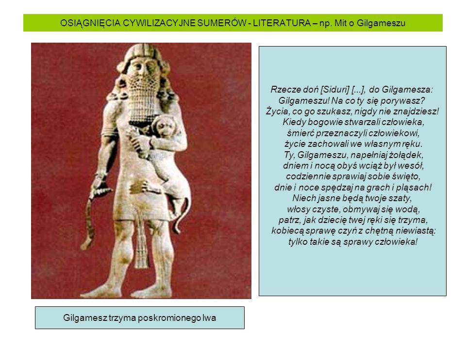 OSIĄGNIĘCIA CYWILIZACYJNE SUMERÓW - LITERATURA – np. Mit o Gilgameszu Gilgamesz trzyma poskromionego lwa Rzecze doń [Siduri] [...], do Gilgamesza: Gil