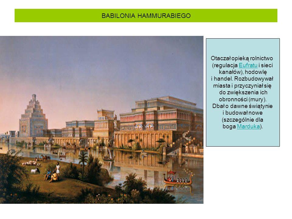 BABILONIA HAMMURABIEGO Otaczał opieką rolnictwo (regulacja Eufratu i sieciEufratu kanałów), hodowlę i handel. Rozbudowywał miasta i przyczyniał się do
