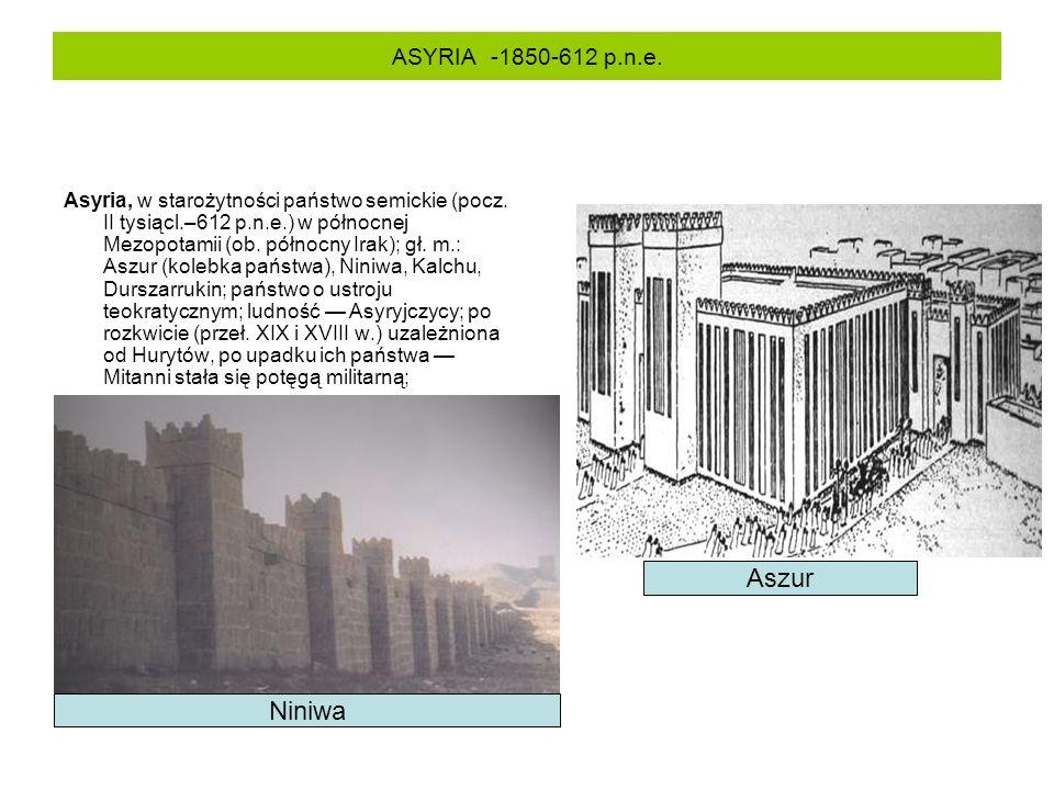 ASYRIA -1850-612 p.n.e. Asyria, w starożytności państwo semickie (pocz. II tysiącl.–612 p.n.e.) w północnej Mezopotamii (ob. północny Irak); gł. m.: A