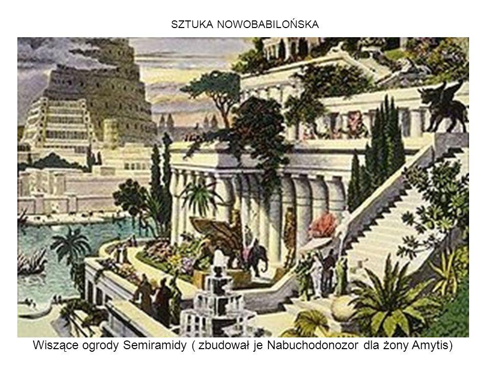 SZTUKA NOWOBABILOŃSKA Wiszące ogrody Semiramidy ( zbudował je Nabuchodonozor dla żony Amytis)