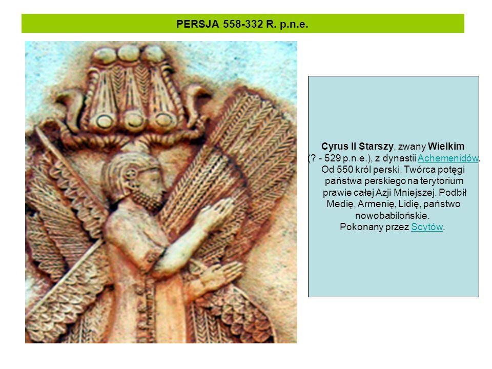 PERSJA 558-332 R. p.n.e. Cyrus II Starszy, zwany Wielkim (? - 529 p.n.e.), z dynastii Achemenidów.Achemenidów Od 550 król perski. Twórca potęgi państw