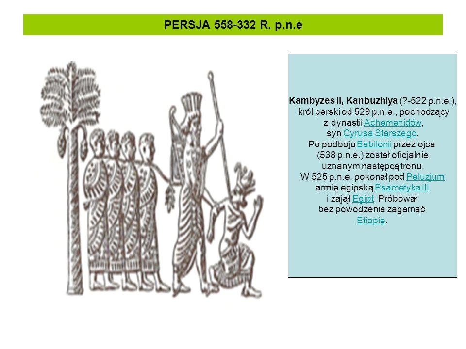 PERSJA 558-332 R. p.n.e Kambyzes II, Kanbuzhiya (?-522 p.n.e.), król perski od 529 p.n.e., pochodzący z dynastii Achemenidów,Achemenidów syn Cyrusa St
