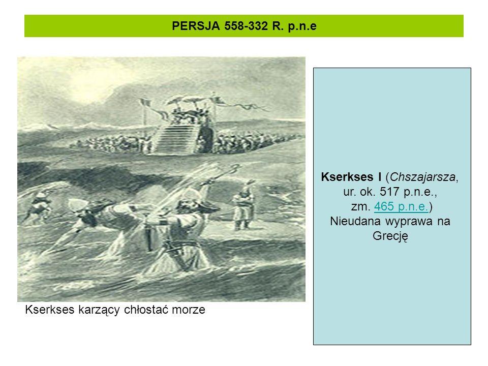 PERSJA 558-332 R. p.n.e Kserkses karzący chłostać morze Kserkses I (Chszajarsza, ur. ok. 517 p.n.e., zm. 465 p.n.e.)465 p.n.e. Nieudana wyprawa na Gre