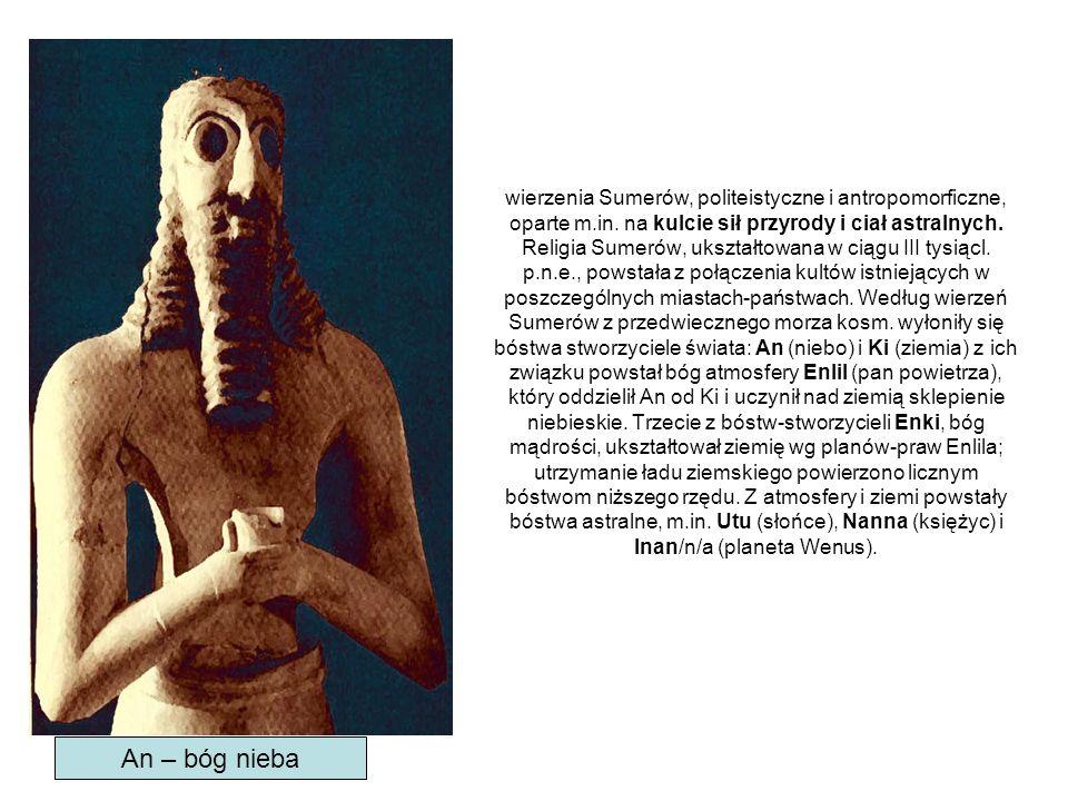 wierzenia Sumerów, politeistyczne i antropomorficzne, oparte m.in. na kulcie sił przyrody i ciał astralnych. Religia Sumerów, ukształtowana w ciągu II
