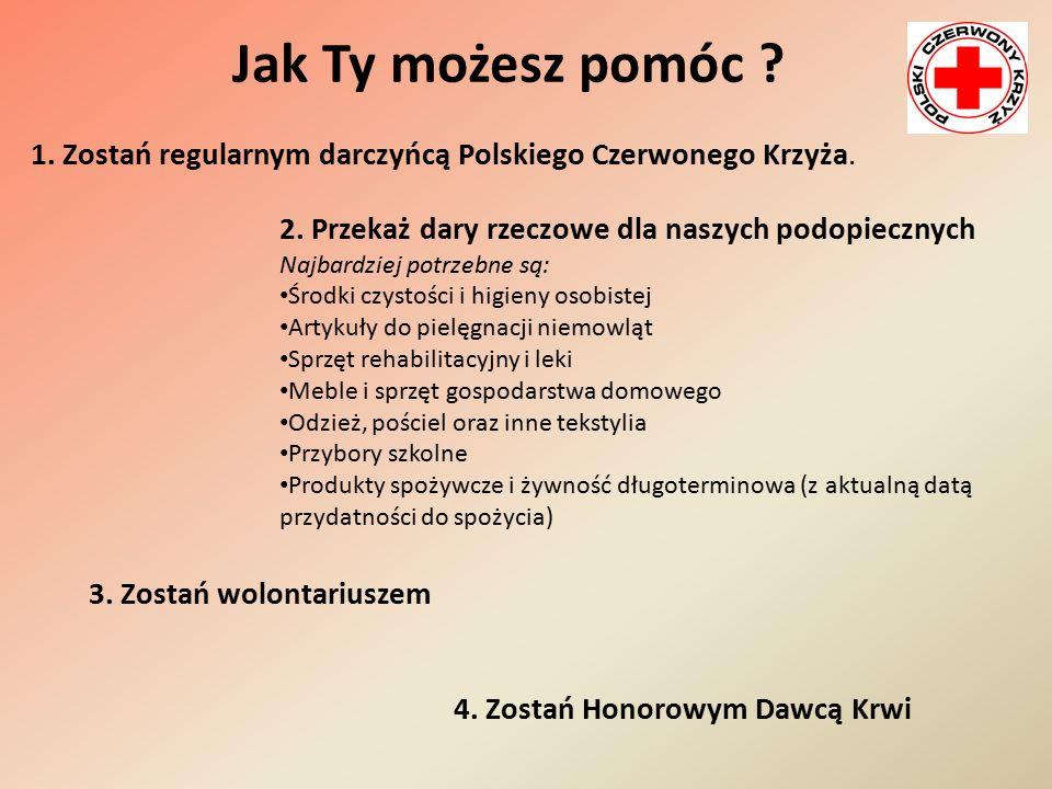 Jak Ty możesz pomóc ? 1. Zostań regularnym darczyńcą Polskiego Czerwonego Krzyża. 2. Przekaż dary rzeczowe dla naszych podopiecznych Najbardziej potrz