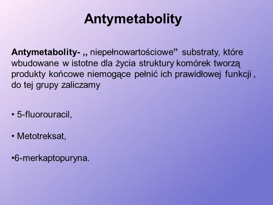 Antymetabolity Antymetabolity-,, niepełnowartościowe substraty, które wbudowane w istotne dla życia struktury komórek tworzą produkty końcowe niemogące pełnić ich prawidłowej funkcji, do tej grupy zaliczamy 5-fluorouracil, Metotreksat, 6-merkaptopuryna.