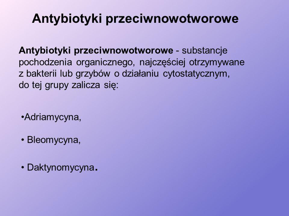 Antybiotyki przeciwnowotworowe - substancje pochodzenia organicznego, najczęściej otrzymywane z bakterii lub grzybów o działaniu cytostatycznym, do tej grupy zalicza się: Antybiotyki przeciwnowotworowe Adriamycyna, Bleomycyna, Daktynomycyna.