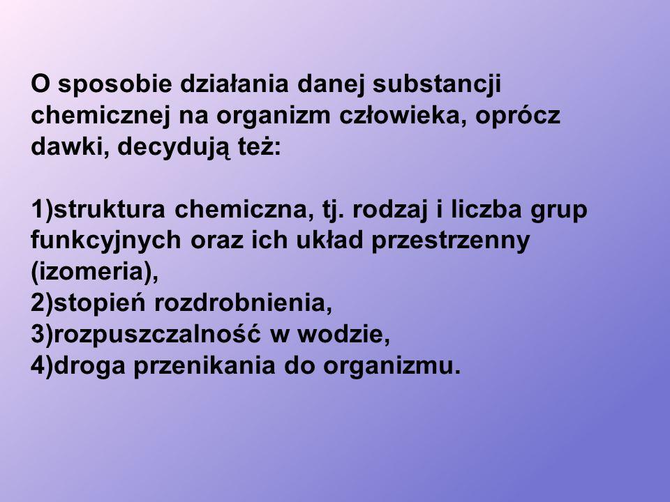 O sposobie działania danej substancji chemicznej na organizm człowieka, oprócz dawki, decydują też: 1)struktura chemiczna, tj.