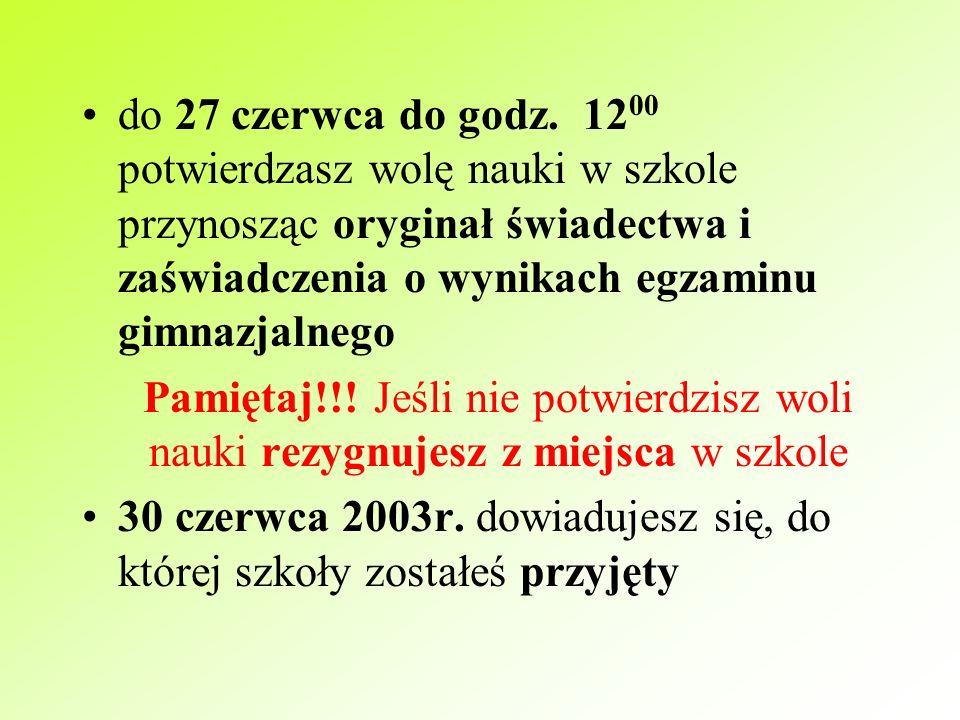 do 21 czerwca 2003r. do godz. 13 00 do wybranych szkół dostarczasz poświadczone kopie świadectwa i zaświadczenia o wynikach egzaminu 25 czerwca o godz