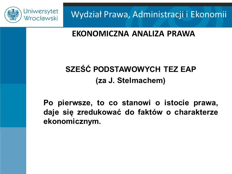 Wydział Prawa, Administracji i Ekonomii EKONOMICZNA ANALIZA PRAWA SZEŚĆ PODSTAWOWYCH TEZ EAP (za J. Stelmachem) Po pierwsze, to co stanowi o istocie p